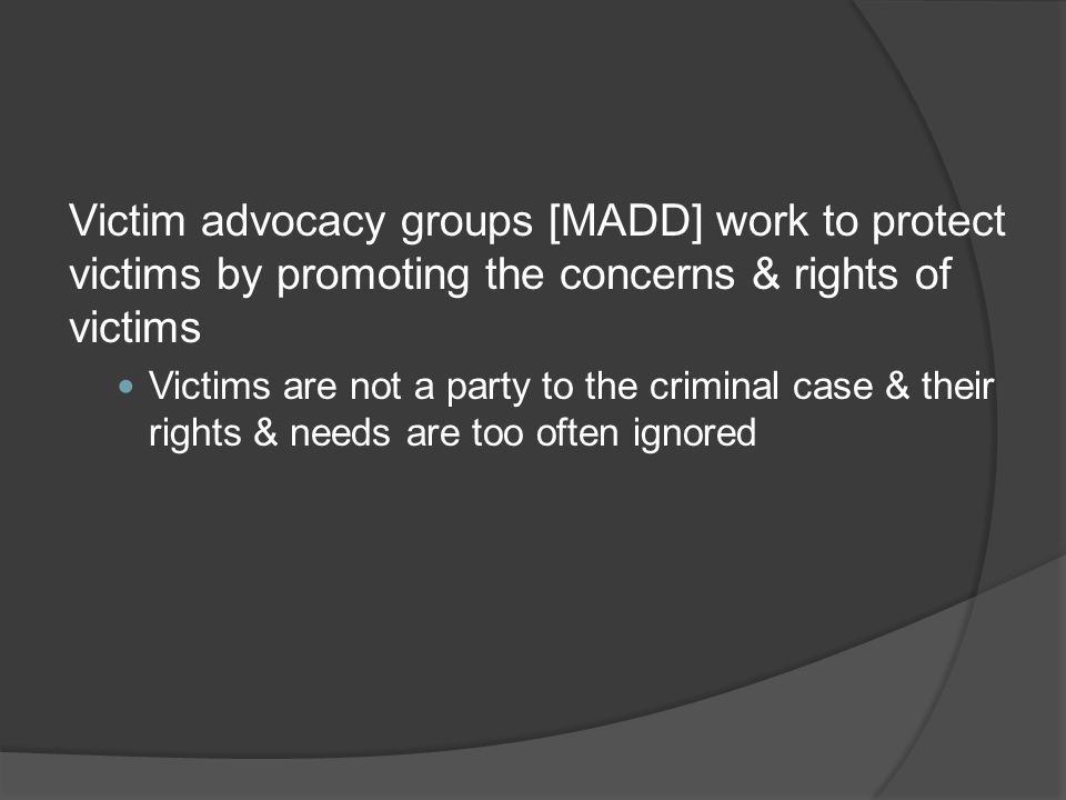 Victim advocacy groups [MADD] work to protect victims by promoting the concerns & rights of victims